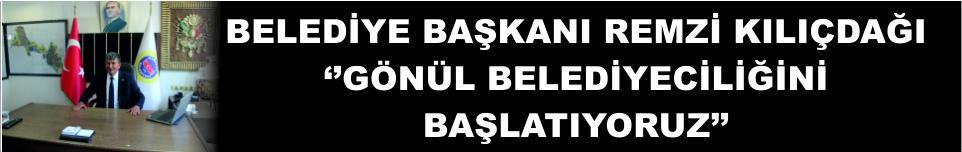 BELEDİYE BAŞKANI REMZİ KILIÇDAĞI ''GÖNÜL BELEDİYECİLİĞİNİ BAŞLATIYORUZ''