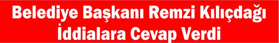 Belediye Başkanı Remzi Kılıçdağı İddialara Cevap Verdi