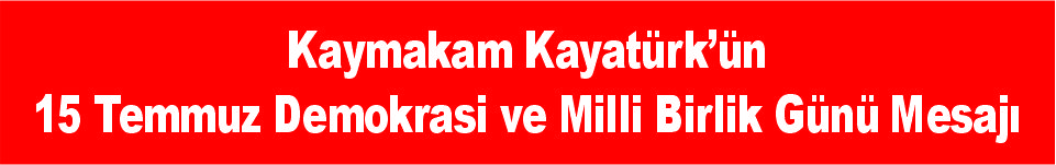 Kaymakam Kayatürk'ün 15 Temmuz Demokrasi ve Milli Birlik Günü Mesajı